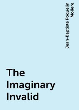 The Imaginary Invalid, Jean-Baptiste Molière