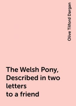 The Welsh Pony, Described in two letters to a friend, Olive Tilford Dargan