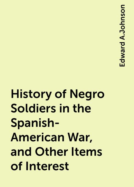 History of Negro Soldiers in the Spanish-American War, and Other Items of Interest, Edward A.Johnson