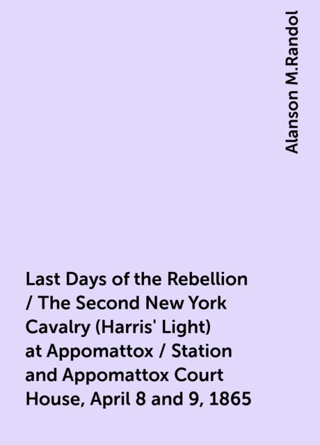 Last Days of the Rebellion / The Second New York Cavalry (Harris' Light) at Appomattox / Station and Appomattox Court House, April 8 and 9, 1865, Alanson M.Randol