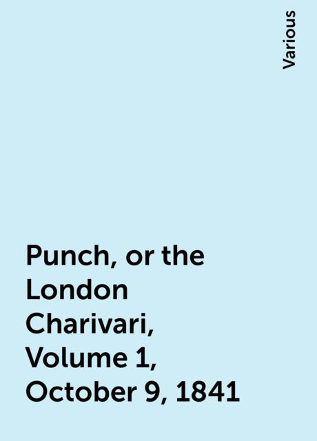 Punch, or the London Charivari, Volume 1, October 9, 1841, Various