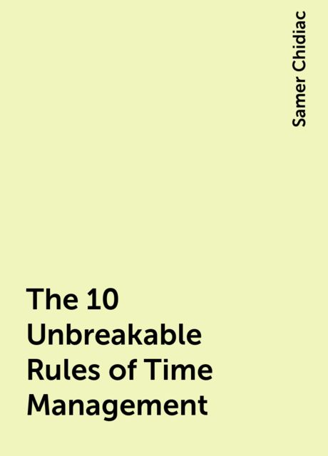 The 10 Unbreakable Rules of Time Management, Samer Chidiac