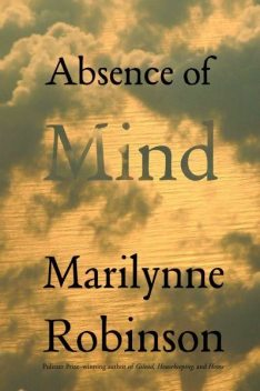 Absence of Mind: The Dispelling of Inwardness from the Modern Myth of the Self, Marilynne Robinson