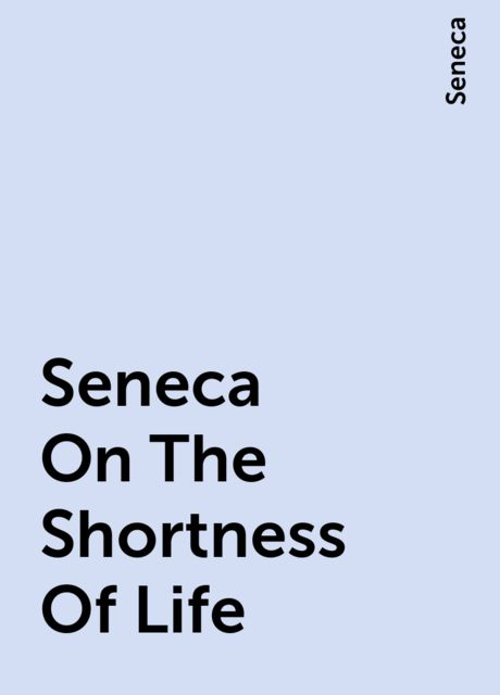 Seneca On The Shortness Of Life, Seneca