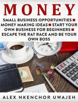 Money: Small Business Opportunities – Money Making Ideas – Start Your Own Business for Beginners – Escape the Rat Race and Be Your Own Boss, Alex Nkenchor Uwajeh