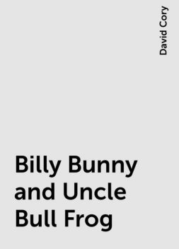 Billy Bunny and Uncle Bull Frog, David Cory