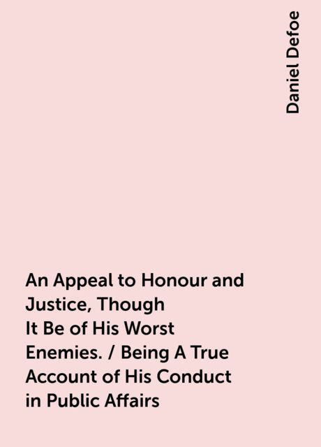 An Appeal to Honour and Justice, Though It Be of His Worst Enemies. / Being A True Account of His Conduct in Public Affairs, Daniel Defoe