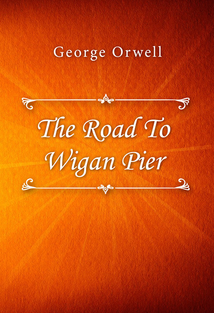 The Road to Wigan Pier (The Study of Socialism), George Orwell