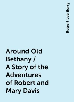 Around Old Bethany / A Story of the Adventures of Robert and Mary Davis, Robert Lee Berry