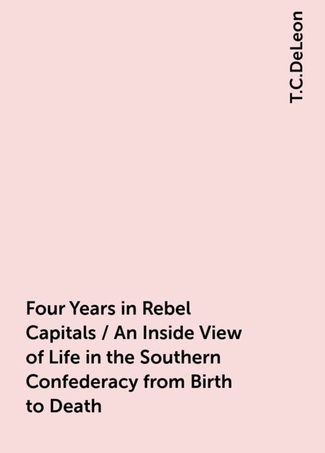 Four Years in Rebel Capitals / An Inside View of Life in the Southern Confederacy from Birth to Death, T.C.DeLeon