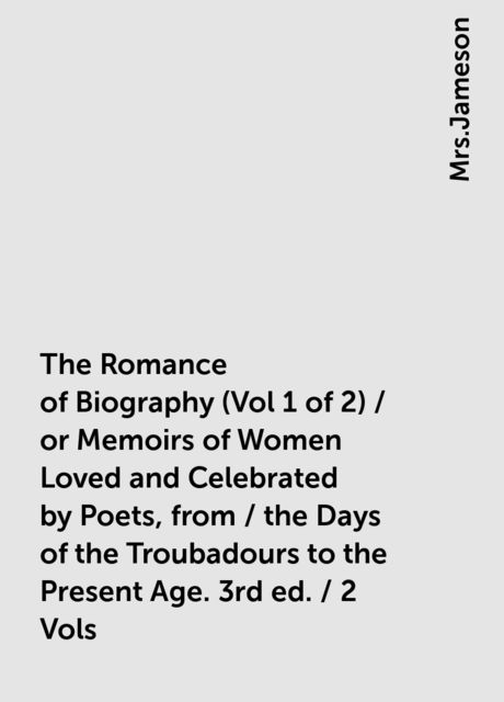 The Romance of Biography (Vol 1 of 2) / or Memoirs of Women Loved and Celebrated by Poets, from / the Days of the Troubadours to the Present Age. 3rd ed. / 2 Vols,