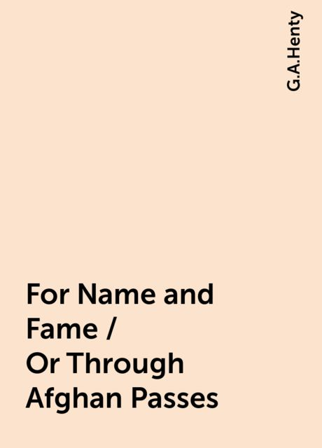 For Name and Fame / Or Through Afghan Passes, G.A.Henty