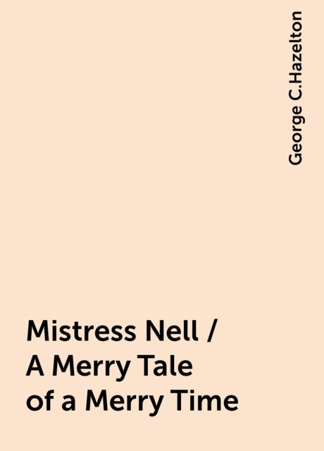 Mistress Nell / A Merry Tale of a Merry Time, George C.Hazelton