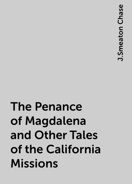 The Penance of Magdalena and Other Tales of the California Missions, J.Smeaton Chase