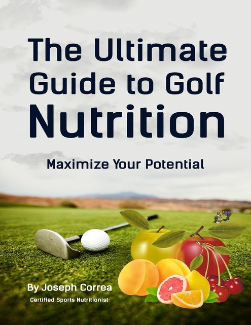 The Ultimate Guide to Golf Nutrition: Maximize Your Potential, Joseph Correa