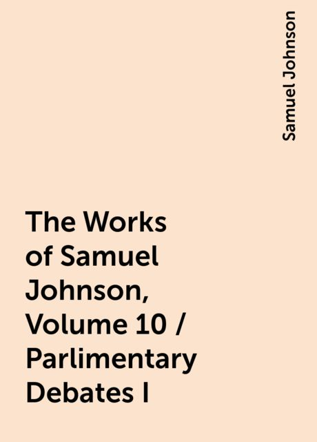 The Works of Samuel Johnson, Volume 10 / Parlimentary Debates I, Samuel Johnson