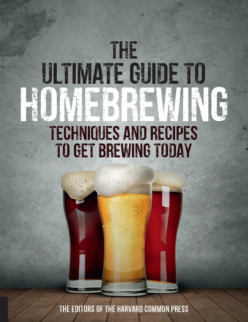 The Ultimate Guide to Homebrewing, Editors of the Harvard Common Press