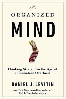 Organized Mind : Thinking Straight in the Age of Information Overload, Levitin Daniel