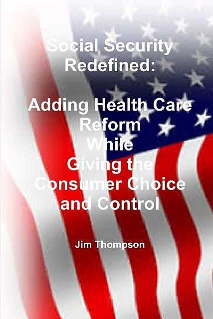 Social Security Redefined: Adding Health Care Reform While Giving the Consumer Choice and Control, Jim Thompson