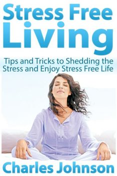Stress Free Living: Tips and Tricks to Shedding the Stress and Enjoy Stress Free Life, Charles Johnson