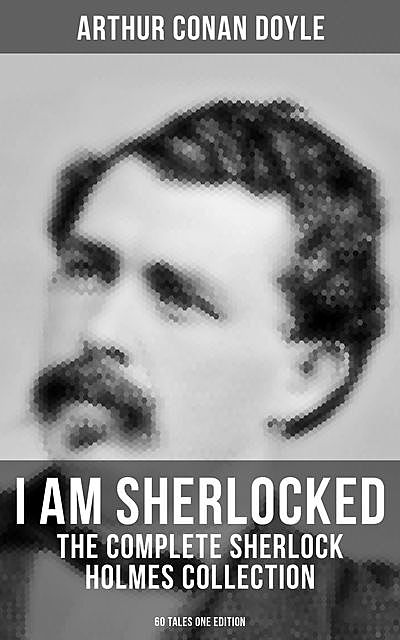 I AM SHERLOCKED: The Complete Sherlock Holmes Collection – 60 Tales One Edition, Arthur Conan Doyle
