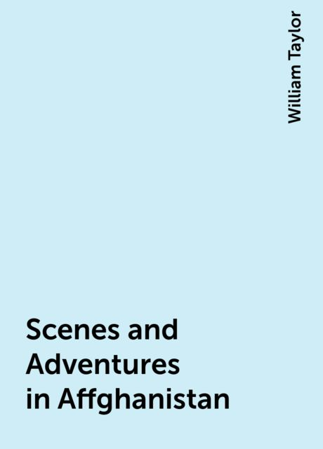 Scenes and Adventures in Affghanistan, William Taylor