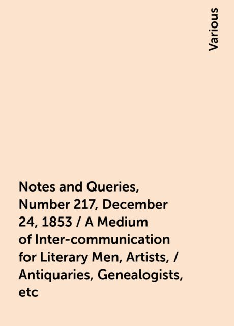 Notes and Queries, Number 217, December 24, 1853 / A Medium of Inter-communication for Literary Men, Artists, / Antiquaries, Genealogists, etc, Various