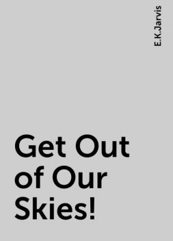 Get Out of Our Skies!, E.K.Jarvis