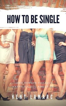 How to Be Single: …and Remain Totally Happy and Cool About It, Kent Lamarc