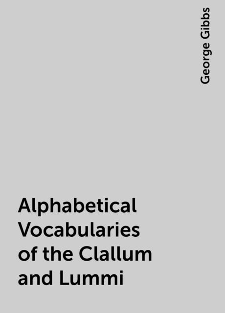 Alphabetical Vocabularies of the Clallum and Lummi, George Gibbs