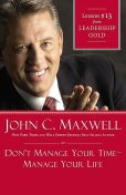 Don't Manage Your Time-Manage Your Life, Maxwell John