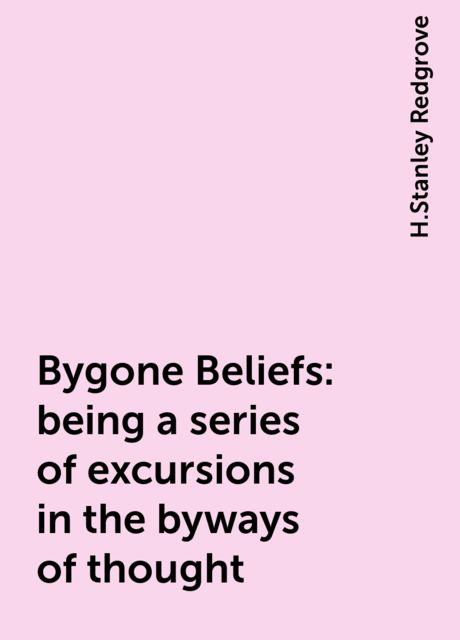 Bygone Beliefs: being a series of excursions in the byways of thought, H.Stanley Redgrove