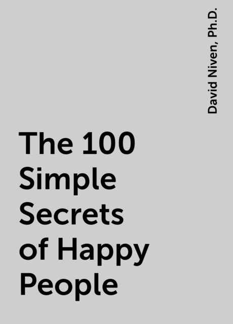 The 100 Simple Secrets of Happy People, Ph.D., David Niven