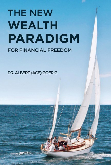 """The New Wealth Paradigm For Financial Freedom, Albert """"Ace"""" Goerig"""