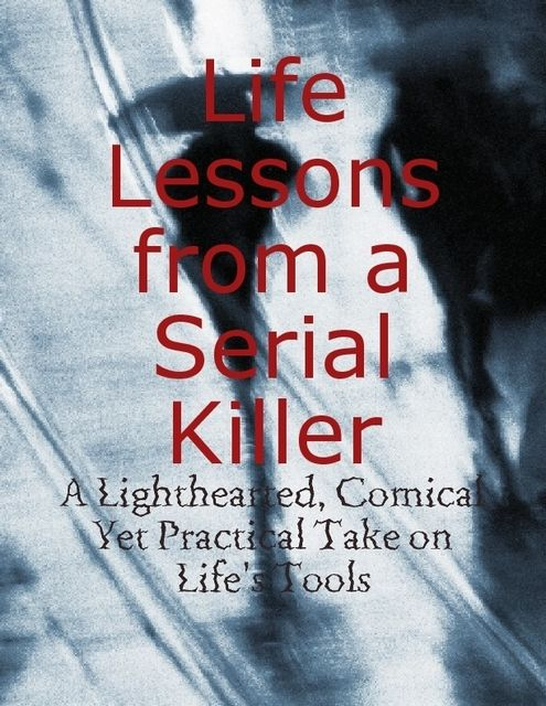 Life Lessons from a Serial Killer – A Lighthearted, Comical Yet Practical Take on Life's Tools, M Osterhoudt