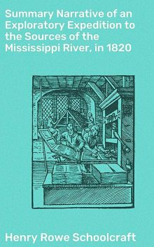 Summary Narrative of an Exploratory Expedition to the Sources of the Mississippi River, in 1820, Henry Rowe Schoolcraft