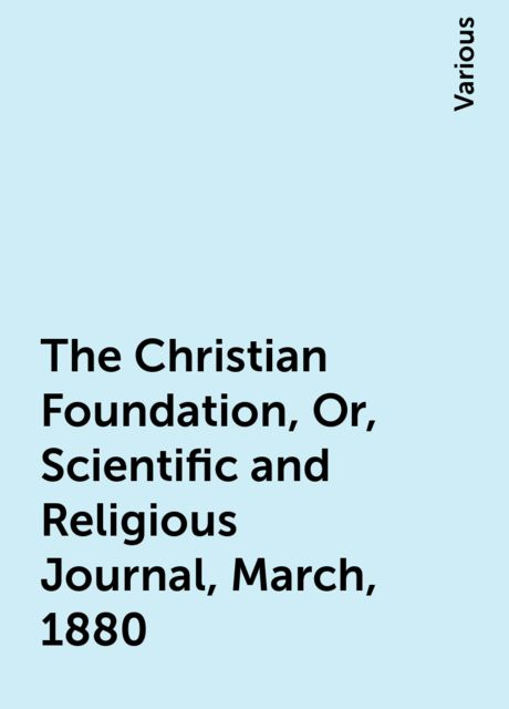 The Christian Foundation, Or, Scientific and Religious Journal, March, 1880, Various