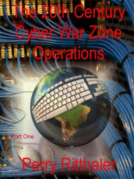 The 20th Century Cyber War Zone Operations Part One, PerryRitthaler