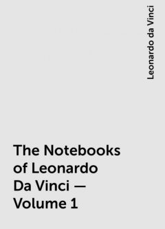 The Notebooks of Leonardo Da Vinci — Volume 1, Leonardo da Vinci