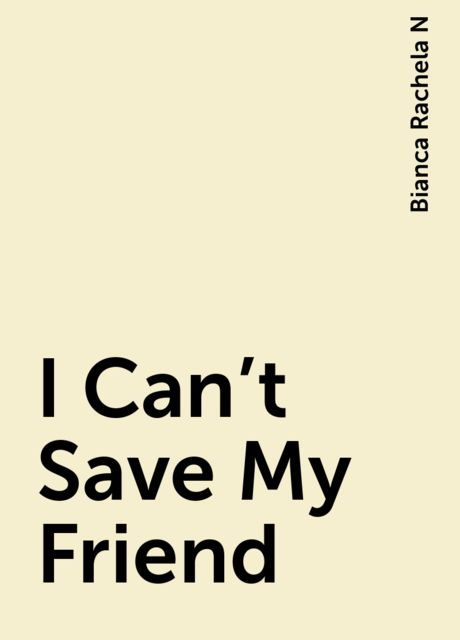 I Can't Save My Friend, Bianca Rachela N