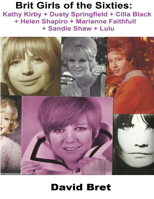 Brit Girls of the Sixties: Kathy Kirby + Dusty Springfield + Cilla Black + Helen Shapiro + Marianne Faithfull + Sandie Shaw + Lulu, David Bret