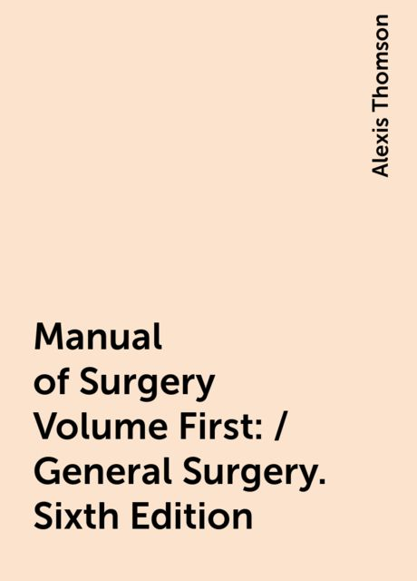 Manual of Surgery Volume First: / General Surgery. Sixth Edition, Alexis Thomson