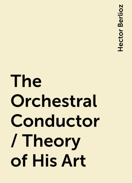 The Orchestral Conductor / Theory of His Art, Hector Berlioz
