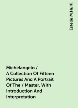 Michelangelo / A Collection Of Fifteen Pictures And A Portrait Of The / Master, With Introduction And Interpretation, Estelle M.Hurll