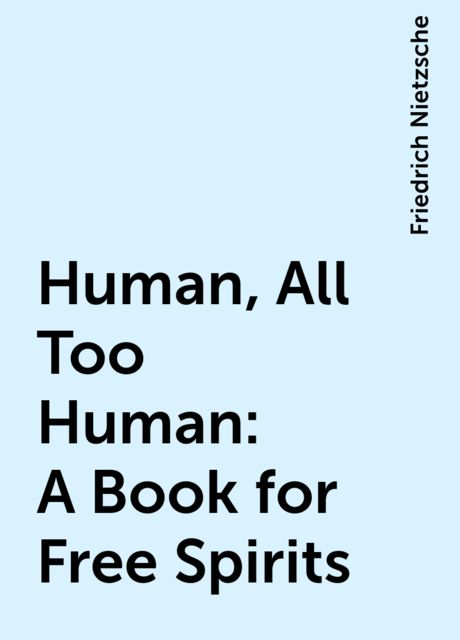 Human, All Too Human: A Book for Free Spirits, Friedrich Nietzsche