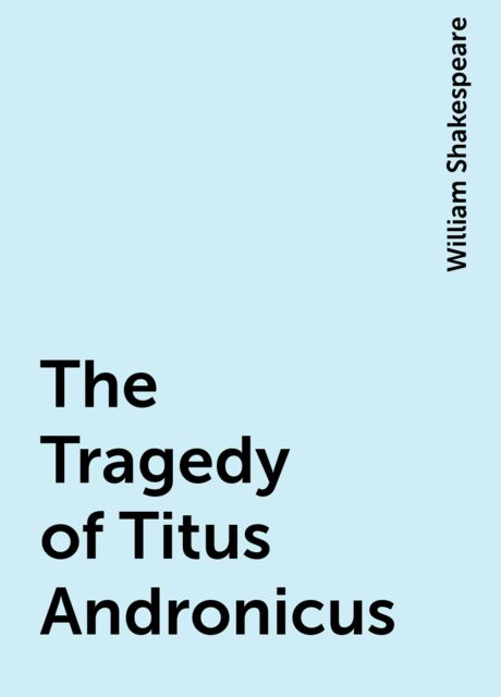 The Tragedy of Titus Andronicus, William Shakespeare