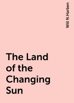 The Land of the Changing Sun, Will N.Harben