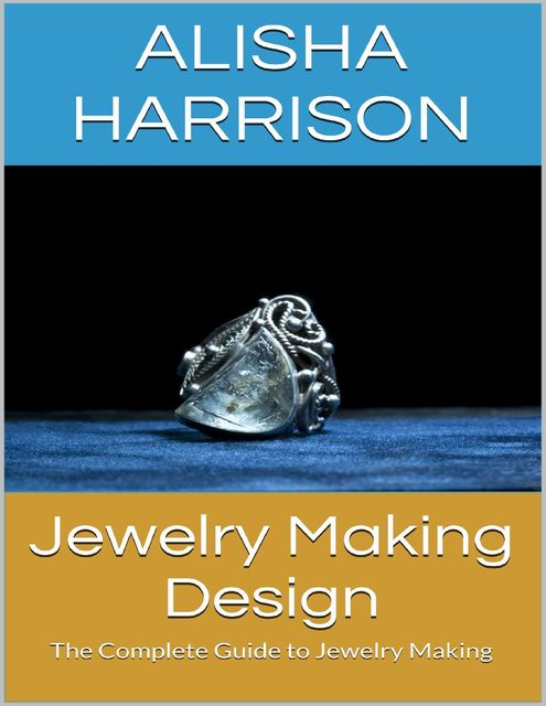 Jewelry Making Design: The Complete Guide to Jewelry Making, Alisha Harrison
