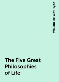 The Five Great Philosophies of Life, William De Witt Hyde