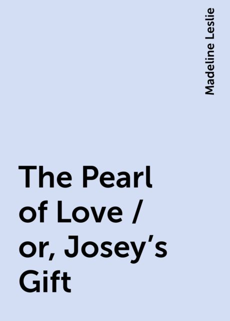 The Pearl of Love / or, Josey's Gift, Madeline Leslie